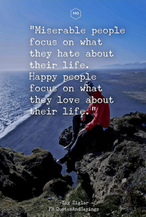 """Happy people: MQ  """"Miserable people  focus on what  they hate about  their life.  Happy people  focus on what  they love about  their life. """"  Zig Ziglar  FB QuotesAndSayings Happy people"""