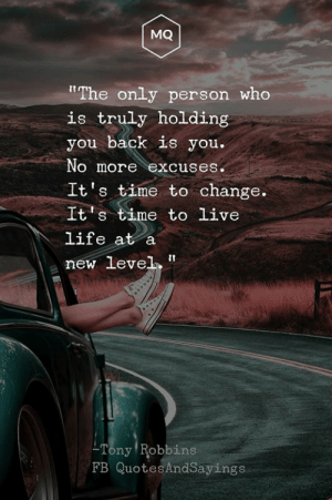 """Life, Live, and Time: MQ  """"The only person who  is truly holding  you back is you.  No more excuses.  It's time to change.  It's time to live  life at a  new level  Tony Robbins  FB QuotesAndSayings A new level"""