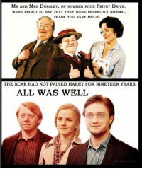 Memes, 🤖, and Scar: MR AND MRS DURSLEY, oF BER FOUR PRIVET DRIVE,  WERE PROUD TO SAY THAT THEY WERE PERFECTLY NORMAL,  THANK YOU VERY MUCH  THE SCAR HAD NOT PAINED HARRY FOR NINETEEN YEARS.  ALL WAS WELL 1st and last sentence of the entire series