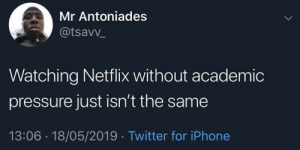 Iphone, Netflix, and Pressure: Mr Antoniades  @tsavv  Watching Netflix without academic  pressure just isn't the same  13:06 18/05/2019 Twitter for iPhone Nothing hits like that wow I shouldn't be watching this rn feeling