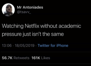 Dank, Iphone, and Memes: Mr Antoniades  @tsavv  Watching Netflix without academic  pressure just isn't the same  13:06 18/05/2019 Twitter for iPhone  56.7K Retweets 161K Likes It really isnt by adilly31 MORE MEMES