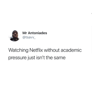 It really isn't 😅: Mr Antoniades  @tsavv_  Watching Netflix without academic  pressure just isn't the same It really isn't 😅