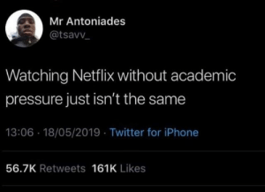 Dank, Iphone, and Netflix: Mr Antoniades  @tsavv  Watching Netflix without academic  pressure just isn't the same  13:06 18/05/2019 Twitter for iPhone  56.7K Retweets 161K Likes