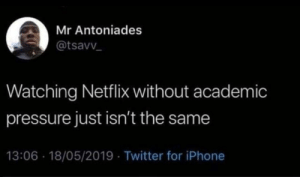 academic: Mr Antoniades  @tsavv  Watching Netflix without academic  pressure just isn't the same  13:06 18/05/2019 Twitter for iPhone
