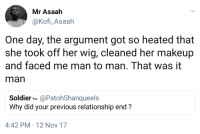 <p>Mano a mano (via /r/BlackPeopleTwitter)</p>: Mr Asaah  @Kofi_Asaah  One day, the argument got so heated that  she took off her wig, cleaned her makeup  and faced me man to man. That was it  man  Soldier-@PatohShanqueels  Why did your previous relationship end?  4:42 PM 12 Nov 17 <p>Mano a mano (via /r/BlackPeopleTwitter)</p>