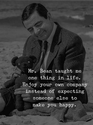 Life, Memes, and Mr. Bean: Mr. Bean taught me  one thing in life.  Enjoy your own compan  instead of expecting  someone ese to  make you happy.