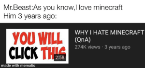 I agologize for the watermark: Mr.Beast:As you know,I love minecraft  Him 3 years ago:  WHY I HATE MINECRAFT  YOU WILL COnA)  CLICK THIS  274K views · 3 years ago  2:58  made with mematic I agologize for the watermark