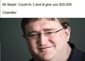 Chandler irl: Mr.Beast: Count to 3 and ill give you $50,000  Chandler: Chandler irl