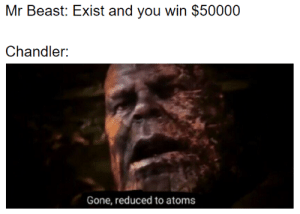 Beast, Gone, and Chandler: Mr Beast: Exist and you win $50000  Chandler:  Gone, reduced to atoms IDK if this is still relevent
