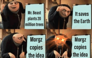 Has this been done yet?: Mr. Beast  It saves  plants 20  million trees  the Earth  Morgz  copies  the idea  Morgz  copies  the idea Has this been done yet?