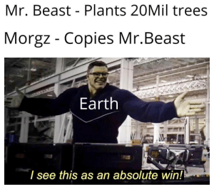 Earth is really happy now!!: Mr. Beast Plants 20Mil trees  Morgz - Copies Mr.Beast  Earth  I see this as an absolute win!! Earth is really happy now!!