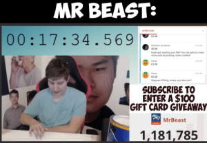 So I see someone said Jimmy was wasting his life. He really proved him wrong: MR BEAST:  SUPER CHAT  00:17:34.569  $1.00  Matthew Goodman  3:19 PM  $5.00  Dude quit wasting your life!! You can gain so many  more subs by posting cooler content!  Hazar  3:20 PM  £1.00  Hazar  3:21 PM  £2.00  Wagwan Piffting, whats your bbm pin?  SUBSCRIBE TO  ENTER A $100  GIFT CARD GIVEAWAY  MrBeast  Subscribe  1,181,785 So I see someone said Jimmy was wasting his life. He really proved him wrong