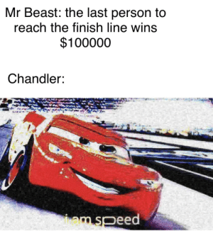Finish Line, Beast, and Reach: Mr Beast: the last person to  reach the finish line wins  $100000  Chandler:  mspeed Ka-Chow