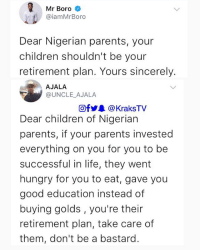 Children, Hungry, and Life: Mr Boro  @iamMrBoro  Dear Nigerian parents, your  children shouldn't be your  retirement plan. Yours sincerely.  AJALA  @UNCLE AJALA  @f步皋@KraksTV  Dear children of Nigerian  parents, if your parents invested  everything on you for you to be  successful in life, they went  hungry for you to eat, gave you  good education instead of  buying golds, you're their  retirement plan, take care of  them, don't be a bastard What are your thoughts on this??? . . krakstv