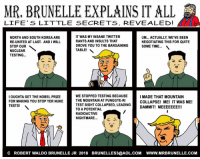 nuclear testing: MR. BRUNELLE EXPLAINS IT ALL  LIFE' S LITTLE SECRETS, REVEALED!  NORTH AND SOUTH KOREA ARE  RE-UNITED AT LAST. AND I WILL  STOP OUR  NUCLEAR  TESTING...  IT WAS MY INSANE TWITTER  RANTS AND INSULTS THAT  DROVE YOU TO THE BARGAINING  TABLE!  UM... ACTUALLY, WE'VE BEEN  NEGOTIATING THIS FOR QUITE  SOME TIME...  2  WE STOPPED TESTING BECAUSE  THE MOUNTAIN AT PUNGGYE-R  TEST SIGHT COLLAPSED, LEADING  TO A POTENTIAL  RADIOACTIVE  NIGHTMARE  I MADE THAT MOUNTAIN  IOUGHTA GET THE NOBEL PRIZE  FOR MAKING YOU STOP YER NUKE  TESTS!  COLLAPSE! ME! IT WAS ME!  DAMMITI MEEEEEEE!!!  C ROBERT WALDO BRUNELLE JR 2018 BRUNELLES3@AOL.COM WWW.MRBRUNELLE.COM