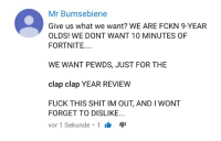 Mr Bumsebiene  Give us what we want? WE ARE FCKN 9-YEAR  OLDS! WE DONT WANT 10 MINUTES OF  FORTNITE...  WE WANT PEWDS, JUST FOR THE  clap clap YEAR REVIEW  FUCK THIS SHIT IM OUT, AND I WONT  FORGET TO DISLIKE..  vor 1 Sekunde 1 Duck my Sick
