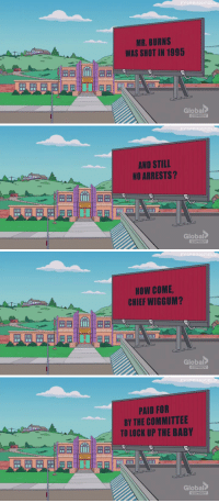 The Simpsons, Tumblr, and Mr. Burns: MR. BURNS  WAS SHOT IN 1995  Global   FYSPRINGFIE  AND STILL  NO ARRESTS?  Global  EDY   FYSPRİNGFIE  HOW COME  CHIEF WIGGUM?  iimll  Global   PRINGFIE  PAID FOR  BY THE COMMITTEE  TO LOCK UP THE BABY  1田田  Global fyspringfield:  The Simpsons XThree Billboards Outside Ebbing, Missouri