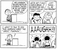 This strip was published on October 21, 1964.: MR CHAIRMAN  WE VE GOT IT COLD  JUST  TEACHERSANDFELLOW CHARLIE eRowN IF THINK.  WILL HE DOESNTSAYAN4  LL BE  BE MY LAST SPEECH  THING STUPID WE VICE-PRESIDENT  BEFORE OUR  CAN'T LOSE  ELECTION  10-21  T WANT TO TALK TO YOU  A A A  THIS MORNING ABOUT THE  GREAT PUMPKIN This strip was published on October 21, 1964.