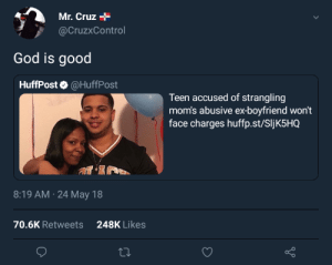 Gods Plan: Mr. Cruz+  @CruzxControl  God is good  HuffPost @HuffPost  Teen accused of strangling  mom's abusive ex-boyfriend won't  face charges huffp.st/SIjK5HQ  8:19 AM 24 May 18  70.6K Retweets248K Likes Gods Plan