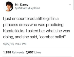 "The Dress, Dress, and Girl: Mr. Darcy  @MrDarcyExplains  Ijust encountered a little girl in a  princess dress who was practicing  Karate kicks. I asked her what she was  doing, and she said, ""combat ballet"".  9/22/18, 2:47 PM  1,298 Retweets 7,657 Likes Don't let the dress fool you"