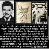 "Bailey Jay, Children, and Head: MR DARK WEB  Dr. Josef Mengele also known as the ""Angel of  Death"" used about 3,000 twins, mostly Romany  and Jewish children, for his painful genetic  experiments. Only about 200 survived. His  experiments included taking one twins eyeball and  attaching it on the back of the other twin's head or  changing the eye color of children by injecting dye.  In one instance, two Romany twins were sewn  together in an attempt to create conjoined twins. Lmao -fer"