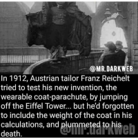 Lmao idiot -fer: @MR DARK WEB  In 1912, Austrian tailor Franz Reichelt  tried to test his new invention, the  wearable coat-parachute, by jumping  off the Eiffel Tower... but he'd forgotten  to include the weight of the coat in his  calculations, and plummeted to his  death Lmao idiot -fer