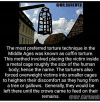 Memes, The Middle, and Tree: @MR.DARKWEB  The most preferred torture technique in the  Middle Ages was known as coffin torture.  This method involved placing the victim inside  a metal cage roughly the size of the human  body, hence the name. The torturers also  forced overweight victims into smaller cages  to heighten their discomfort as they hung from  a tree or gallowS. Generally, they would be  left there until the crows came to feed on their  remains. @mr.darkweb I'm claustrophobic so this is one of my worst nightmares ~Matt