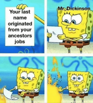 Nuf said: Mr. Dickinson  Your last  name  originated  from your  ancestors  jobs Nuf said