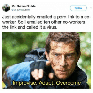 Dank, Memes, and Target: Mr. Drinks On Me  Follow  Just accidentally emailed a porn link to a co-  worker. So l emailed ten other co-workers  the link and called it a virus.  Improvise. Adapt. Overcome Take note fellas. by mmmda123 MORE MEMES