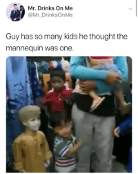 Kids, Girl Memes, and Mannequin: Mr. Drinks On Me  @Mr_DrinksOnMe  Guy has so many kids he thought the  mannequin was one. 😂😂😂😂😂