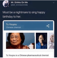 Birthday, Happy Birthday, and Chinese: Mr. Drinks on Me  @Mr DrinksOnMe  Must be a nightmare to sing happy  birthday to her.  Tu Youyou  Chinese chemist  Tu Youyou is a Chinese pharmaceutical chemist I can't even