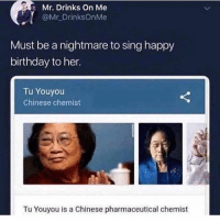 Birthday, Ironic, and Happy Birthday: Mr. Drinks On Me  @Mr DrinksOnMe  Must be a nightmare to sing happy  birthday to her.  Tu Youyou  Chinese chemist  Tu Youyou is a Chinese pharmaceutical chemist 😂 😂 😂