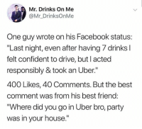 "Best Friend, Dank, and Facebook: Mr. Drinks On Me  @Mr_DrinksOnMe  One guy wrote on his Facebook status:  ""Last night, even after having 7 drinks l  felt confident to drive, but I acted  responsibly & took an Uber.""  400 Likes, 40 Comments. But the best  comment was from his best friend:  Where did you go in Uber bro, party  was in your house."" SMH Lmao 🤦‍♂️😂"