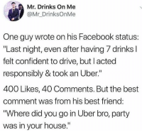 "Best Friend, Facebook, and Party: Mr. Drinks On Me  @Mr_DrinksOnMe  One guy wrote on his Facebook status:  ""Last night, even after having 7 drinks I  felt confident to drive, but I acted  responsibly & took an Uber.""  400 Likes, 40 Comments. But the best  comment was from his best friend:  ""Where did you go in Uber bro, party  was in your house."""
