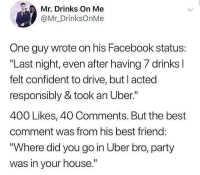 "Best Friend, Facebook, and Funny: Mr. Drinks On Me  @Mr_DrinksOnMe  One guy wrote on his Facebook status:  ""Last night, even after having 7 drinks l  felt confident to drive, but l acted  responsibly & took an Uber.""  400 Likes, 40 Comments. But the best  comment was from his best friend:  ""Where did you go in Uber bro, party  was in your house."" How many licks does it take to get to the center of a Tootsie Pop? The world may never know."