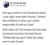 "Best Friend, Dank, and Facebook: Mr. Drinks On Me  @Mr_DrinksOnMe  One guy wrote on his Facebook status:  ""Last night, even after having 7 drinks l  felt confident to drive, but l acted  responsibly & took an Uber.""  400 Likes, 40 Comments. But the best  comment was from his best friend:  ""Where did you go in Uber bro, party  was in your house."""