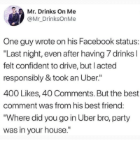 "Best Friend, Facebook, and Instagram: Mr. Drinks On Me  @Mr_DrinksOnMe  One guy wrote on his Facebook status:  ""Last night, even after having/ drinks  felt confident to drive, but l acted  responsibly & took an Uber.""  400 Likes, 40 Comments. But the best  comment was from his best friend  ""Where did you go in Uber bro, party  was in your house."" @soinnocentparent was voted 1 sexual meme page on instagram 😂💀🔞"