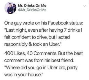 "Best Friend, Facebook, and Party: Mr. Drinks On Me  @Mr_DrinksOnMe  One guy wrote on his Facebook status:  ""Last night, even after having 7 drinks l  felt confident to drive, but I acted  responsibly & took an Uber.""  400 Likes, 40 Comments. But the best  comment was from his best friend  ""Where did you go in Uber bro, party  was in your house."" Party hard"