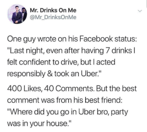"Best Friend, Facebook, and Party: Mr. Drinks On Me  @Mr_DrinksOnMe  One guy wrote on his Facebook status  ""Last night, even after having/ drinks  felt confident to drive, but l acted  responsibly & took an Uber.""  400 Likes, 40 Comments. But the best  comment was from his best friend  Where did you go in Uber bro, party  was in your house."""