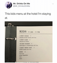 Hungry, Chicken, and Hotel: Mr. Drinks On Me  @Mr_DrinksOnMe  This kids menu at the hotel l'm staying  at.  KIDS 11 AM - 11 PM  I DON'T KNOW 7  Breaded Chicken Tenders with Fries  I DON'T CARE 7  Macaroni & Cheese  I'M NOT HUNGRY 7  Hamburger or Cheeseburger with Fries  I DON'T WANT THAT 7  Grilled Cheese with Fries  SIDES 3  Fruit Cup  Mixed Vegetables  Fries  Salad This is awesome 😂 https://t.co/evvjbPUBs6
