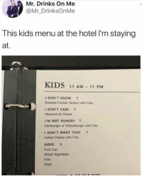 Hungry, Chicken, and Hotel: Mr. Drinks On Me  @Mr_DrinksOnMe  This kids menu at the hotel I'm staying  at.  KIDS 11 AM - 11 PM  I DON'T KNOW 7  Breaded Chicken Tenders with Fries  I DON'T CARE 7  Macaroni & Cheese  I'M NOT HUNGRY 7  Hamburger or Cheeseburger with Fries  I DON'T WANT THAT 7  Grilled Cheese with Fries  SIDES3  Fruit Cup  Mixed Vegetables  Fries  Salad