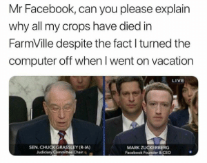 Judiciary: Mr Facebook, can you please explain  why all my crops have died in  FarmVille despite the fact l turned the  computer off when I went on vacation  LIVE  SEN. CHUCK GRASSLEY (R-IA)  Judiciary Committee Chair  MARK ZUCKERBERG  Facebook Founder&CEC