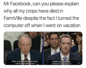 Mr. Facebork : memes: Mr Facebook, can you please explain  why all my crops have died in  FarmVille despite the fact l turned the  computer off when l went on vacation  LIVE  SEN. CHUCK GRASSLEY (R-IA)  Judiciary Committee Chair  MARK ZUCKERBERG  Facebook Founder &CEC Mr. Facebork : memes