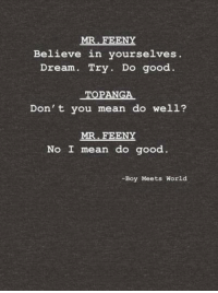 Believe in Yourselves: MR. FEENY  Believe in yourselves.  Dream. Try. Do good.  TOPANGA  Don' t you mean do well?  MR FEENY  No I mean do good.  -Boy Meets World