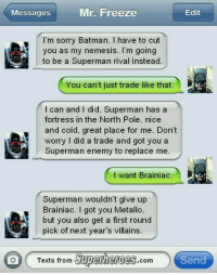 Bwahahaha- DarkseidΩ #GothamCityMemes: Mr. Freeze  Edit  Messages  I'm sorry Batman. I have to cut  you as my nemesis. I'm going  to be a Superman rival instead.  You can't just trade like that  can and I did. Superman has a  fortress in the North Pole, nice  and cold, great place for me. Don't  worry I did a trade and got you a  Superman enemy to replace me  I want Brainiac  Superman wouldn't give up  Brainiac. I got you Metallo,  but you also get a first round  pick of next year's villains.  Texts from  Superheroes  Send  Com Bwahahaha- DarkseidΩ #GothamCityMemes