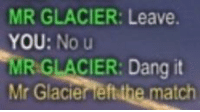 Match, Eft, and Glacier: MR GLACIER: Leave.  YOU: No u  MR GLACIER: Dang it  Mr Glacier eft the match Me🎮irl