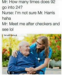 "Dank, How Many Times, and Lol: Mr: How many times does 92  go into 24?  Nurse: I'm not sure Mr. Harris  haha  Mr: Meet me after checkers and  see lol  Drunksalod <p>I love seeing my grandpa via /r/dank_meme <a href=""http://ift.tt/2HZTi8A"">http://ift.tt/2HZTi8A</a></p>"
