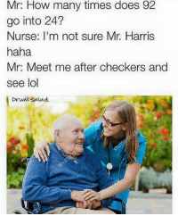 checker: Mr: How many times does 92  go into 24?  Nurse: I'm not sure Mr. Harris  haha  Mr. Meet me after checkers and  see lol  Drunk Salad