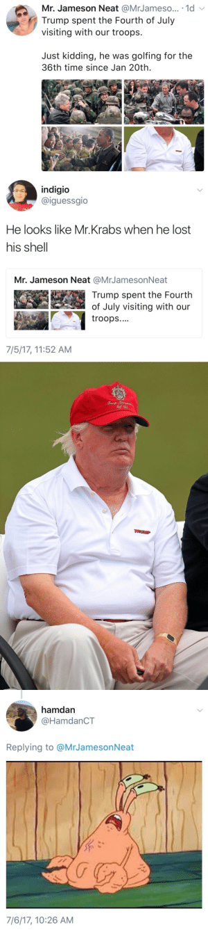 Mr. Krabs, Tumblr, and Lost: Mr. Jameson Neat @MrJameso... 1d  Trump spent the Fourth of July  visiting with our troops.  Just kidding, he was golfing for the  36th time since Jan 20th.   indigio  @iguessgio  He looks like Mr.Krabs when he lost  his shell  Mr. Jameson Neat @MrJamesonNeat  Trump spent the Fourth  of July visiting with our  troops....  7/5/17, 11:52 AM   TRUMP   hamdan  @HamdanCT  Replying to @MrJamesonNeat  7/6/17, 10:26 AM chiiiiiief: deadass 🤣