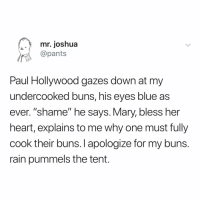 "Blue, Heart, and Rain: mr. joshua  @pants  Paul Hollywood gazes down at my  undercooked buns, his eyes blue as  ever. ""shame"" he says. Mary, bless her  heart, explains to me why one must fully  cook their buns.I apologize for my buns  rain pummels the tent. so, no handshake? (via: @pantspants)"